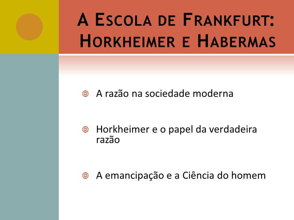 A E SCOLA DE F RANKFURT : H ORKHEIMER E H ABERMAS A razão na sociedade moderna Horkheimer e o papel da verdadeira razão A emancipação e a Ciência do homem