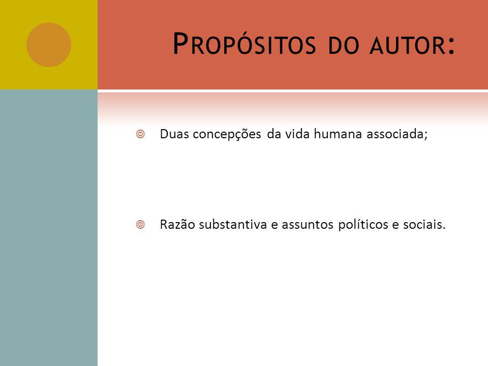 P ROPÓSITOS DO AUTOR : Duas concepções da vida humana associada; Razão substantiva e assuntos políticos e sociais.