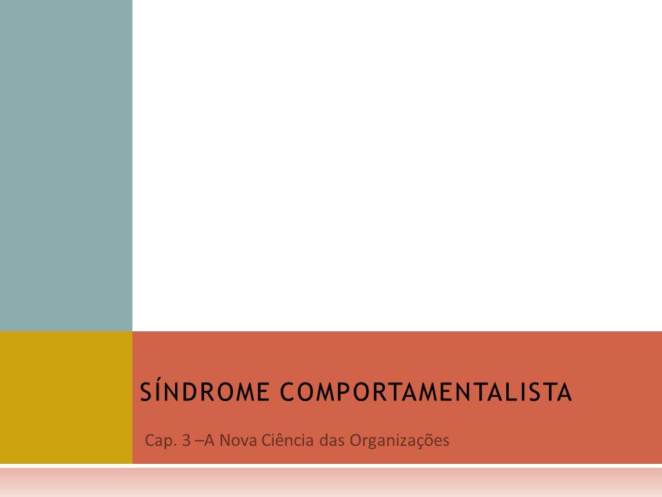 Cap. 3 –A Nova Ciência das Organizações SÍNDROME COMPORTAMENTALISTA