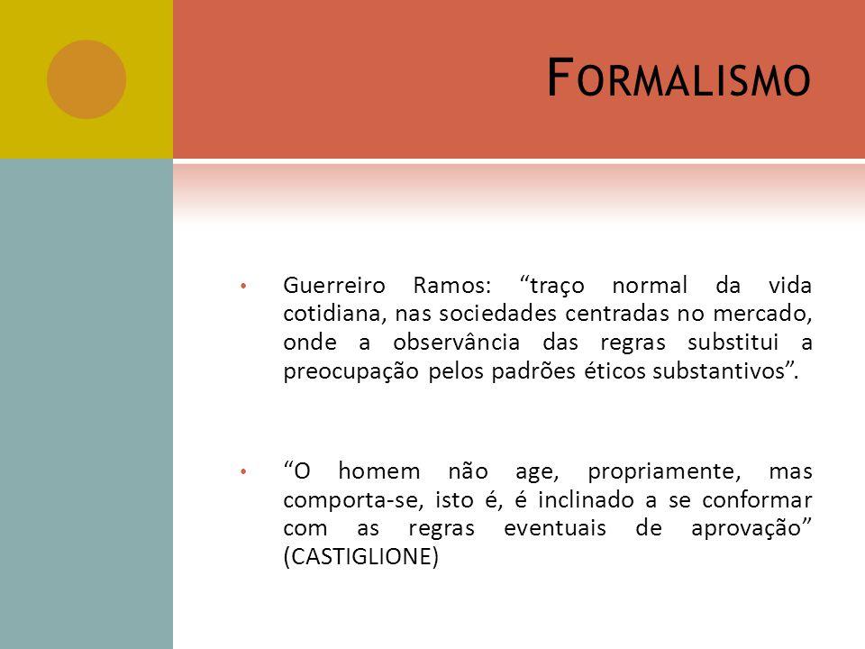 F ORMALISMO Guerreiro Ramos: traço normal da vida cotidiana, nas sociedades centradas no mercado, onde a observância das regras substitui a preocupaçã