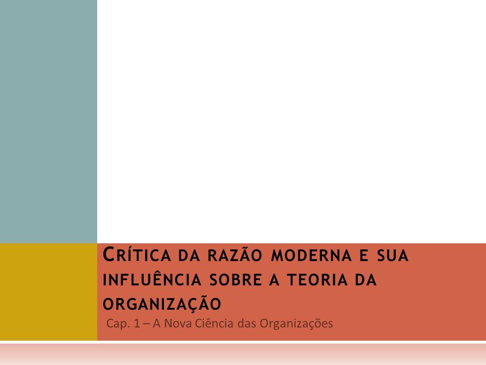 C RÍTICA DA RAZÃO MODERNA E SUA INFLUÊNCIA SOBRE A TEORIA DA ORGANIZAÇÃO Cap. 1 – A Nova Ciência das Organizações