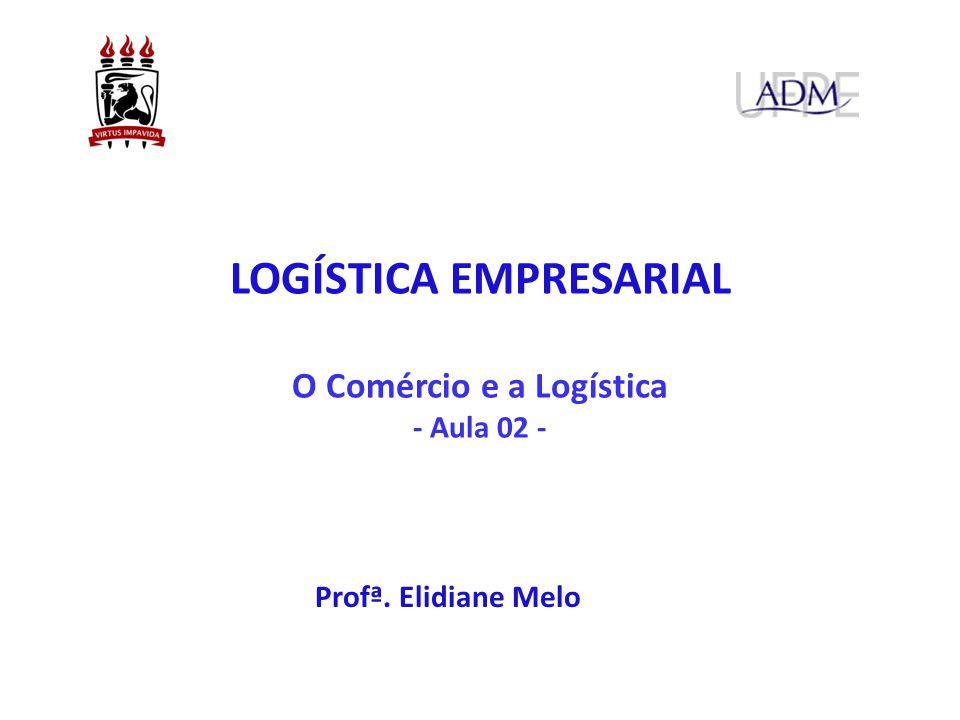 O Comércio e a Logística - Aula 02 - Profª. Elidiane Melo LOGÍSTICA EMPRESARIAL