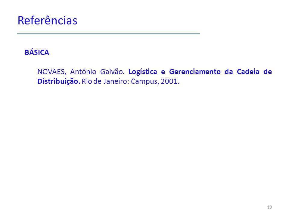 Referências BÁSICA NOVAES, Antônio Galvão. Logística e Gerenciamento da Cadeia de Distribuição. Rio de Janeiro: Campus, 2001. 19