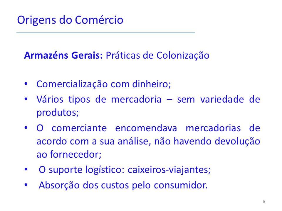 Origens do Comércio Armazéns Gerais: Práticas de Colonização Comercialização com dinheiro; Vários tipos de mercadoria – sem variedade de produtos; O c