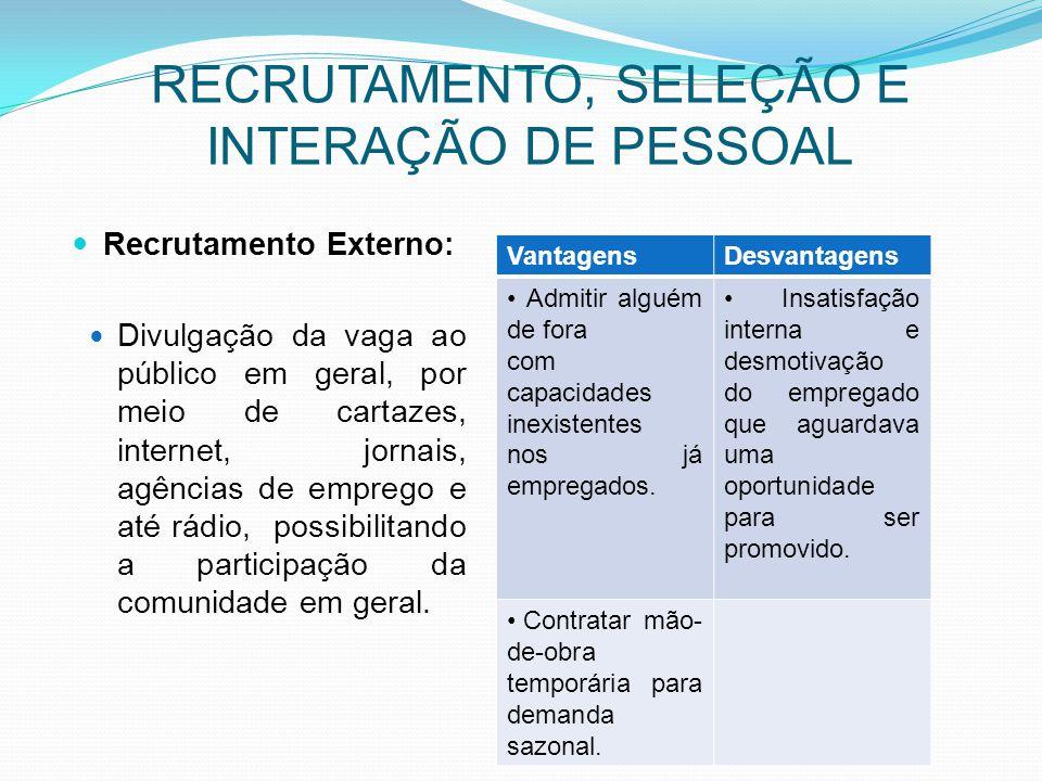 RECRUTAMENTO, SELEÇÃO E INTERAÇÃO DE PESSOAL Recrutamento Externo: Divulgação da vaga ao público em geral, por meio de cartazes, internet, jornais, ag
