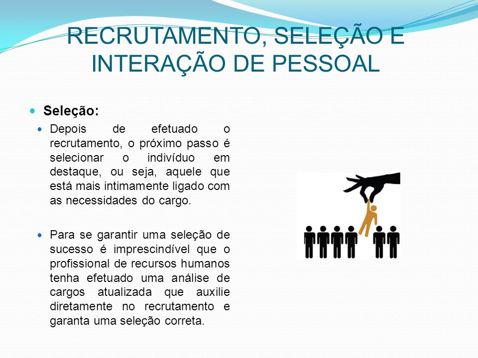RECRUTAMENTO, SELEÇÃO E INTERAÇÃO DE PESSOAL Seleção: Depois de efetuado o recrutamento, o próximo passo é selecionar o indivíduo em destaque, ou seja