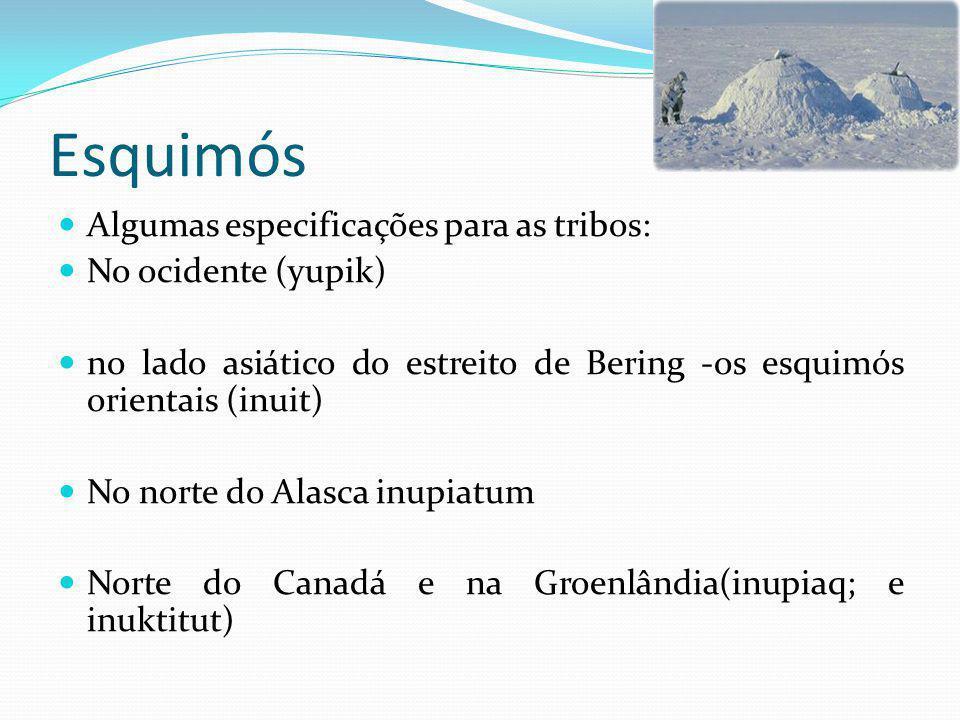 Esquimós Algumas especificações para as tribos: No ocidente (yupik) no lado asiático do estreito de Bering -os esquimós orientais (inuit) No norte do Alasca inupiatum Norte do Canadá e na Groenlândia(inupiaq; e inuktitut)