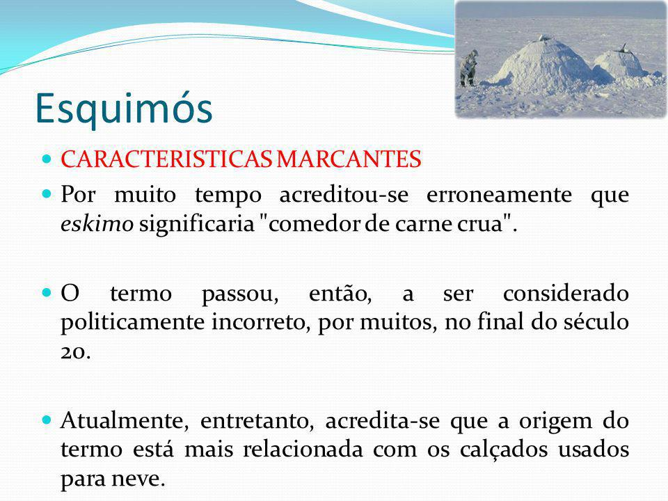 Esquimós CARACTERISTICAS MARCANTES Por muito tempo acreditou-se erroneamente que eskimo significaria comedor de carne crua .