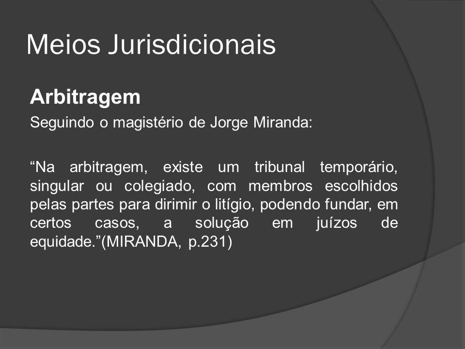 Meios Jurisdicionais Arbitragem Seguindo o magistério de Jorge Miranda: Na arbitragem, existe um tribunal temporário, singular ou colegiado, com membr