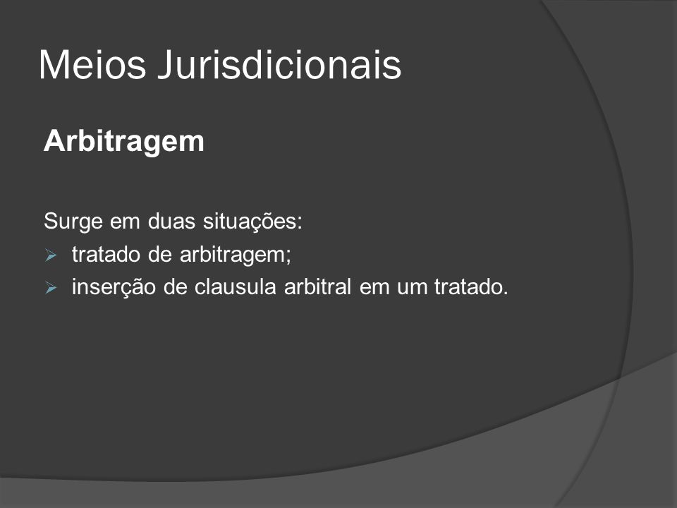 Meios Jurisdicionais Arbitragem Surge em duas situações: tratado de arbitragem; inserção de clausula arbitral em um tratado.