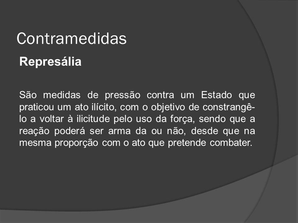 Contramedidas Represália São medidas de pressão contra um Estado que praticou um ato ilícito, com o objetivo de constrangê- lo a voltar à ilicitude pe
