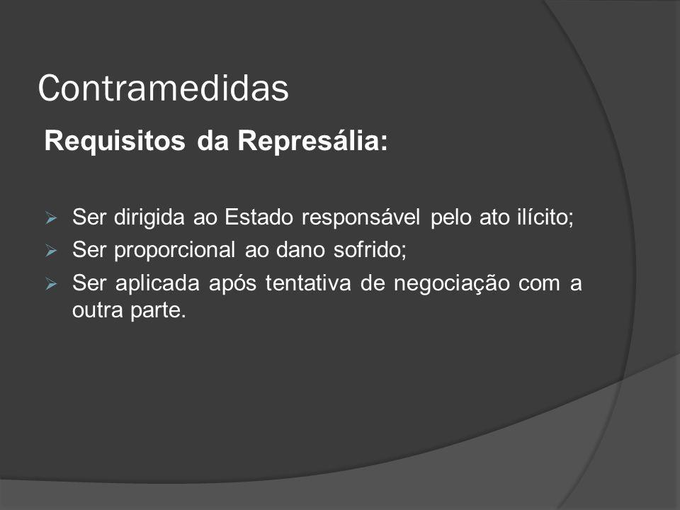 Contramedidas Requisitos da Represália: Ser dirigida ao Estado responsável pelo ato ilícito; Ser proporcional ao dano sofrido; Ser aplicada após tenta