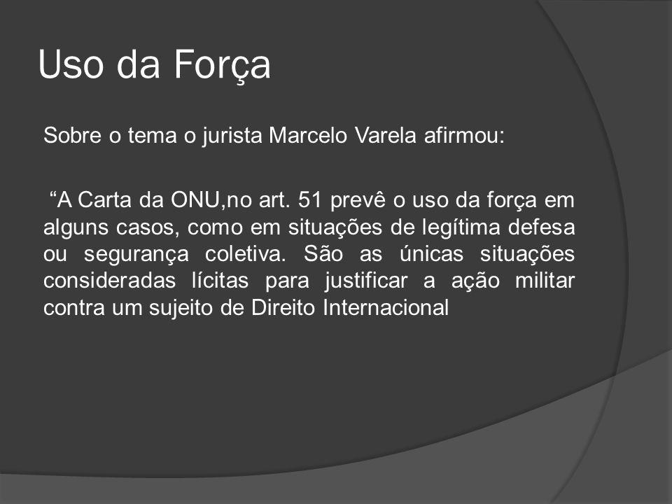 Uso da Força Sobre o tema o jurista Marcelo Varela afirmou: A Carta da ONU,no art. 51 prevê o uso da força em alguns casos, como em situações de legít