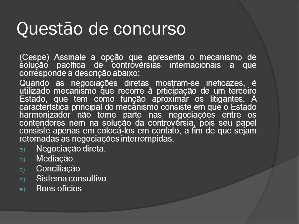 Questão de concurso (Cespe) Assinale a opção que apresenta o mecanismo de solução pacífica de controvérsias internacionais a que corresponde a descriç