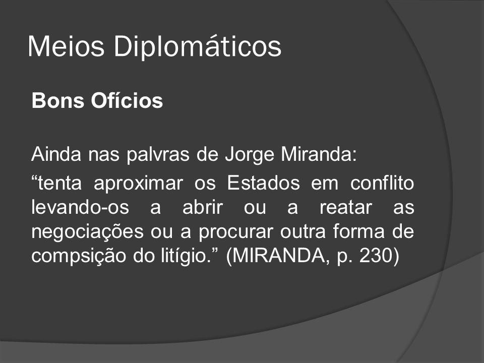 Meios Diplomáticos Bons Ofícios Ainda nas palvras de Jorge Miranda: tenta aproximar os Estados em conflito levando-os a abrir ou a reatar as negociaçõ