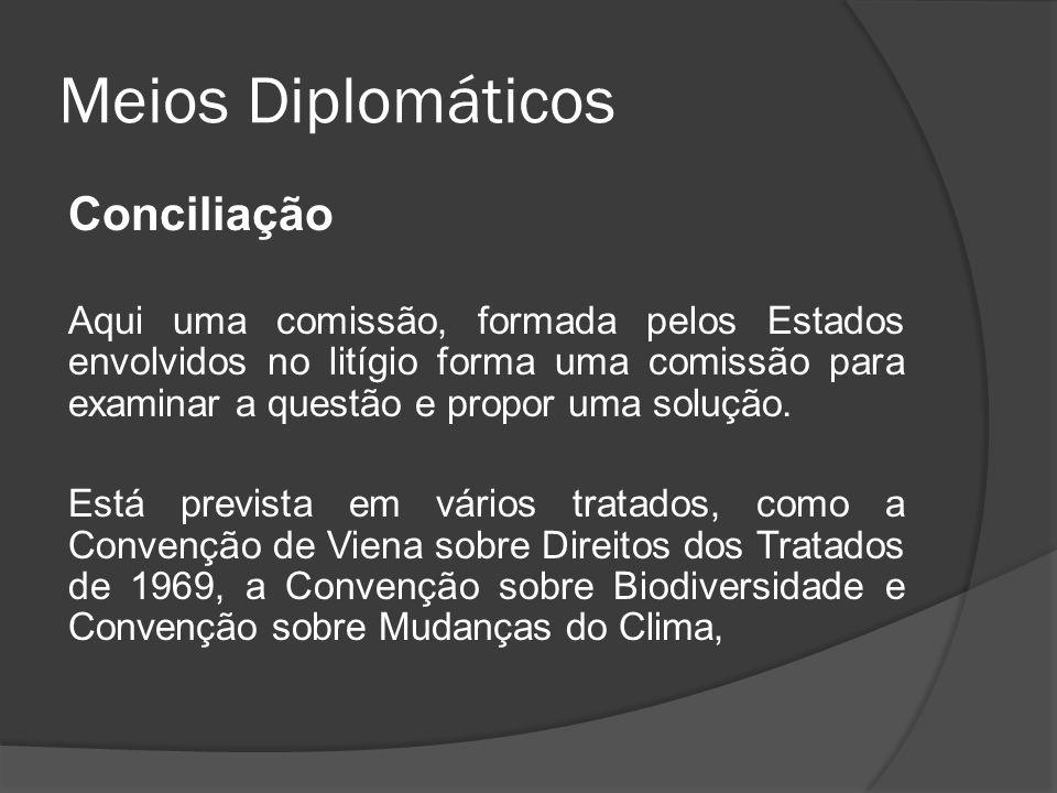 Meios Diplomáticos Conciliação Aqui uma comissão, formada pelos Estados envolvidos no litígio forma uma comissão para examinar a questão e propor uma