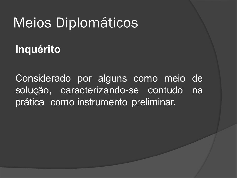 Meios Diplomáticos Inquérito Considerado por alguns como meio de solução, caracterizando-se contudo na prática como instrumento preliminar.