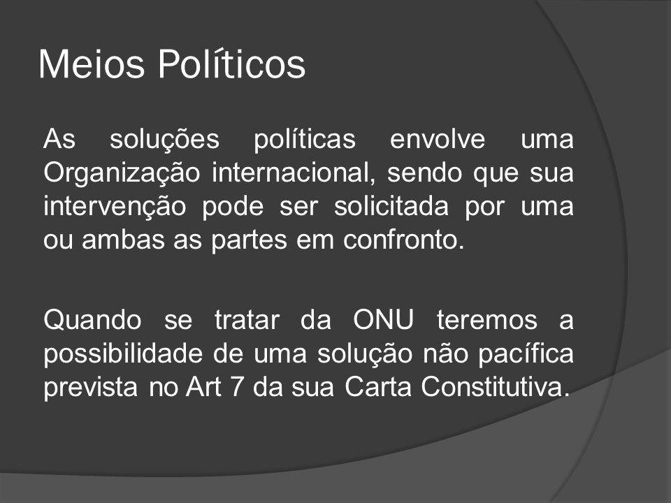 Meios Políticos As soluções políticas envolve uma Organização internacional, sendo que sua intervenção pode ser solicitada por uma ou ambas as partes