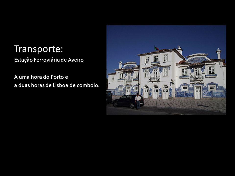 Transporte: Estação Ferroviária de Aveiro A uma hora do Porto e a duas horas de Lisboa de comboio.