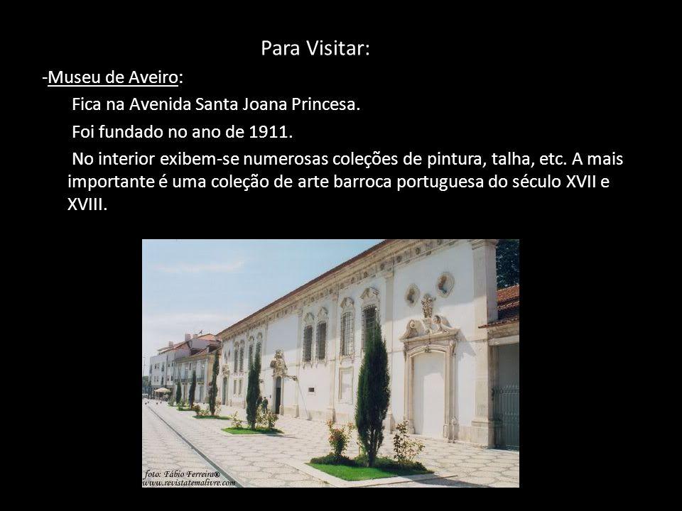 Para Visitar: -Museu de Aveiro: Fica na Avenida Santa Joana Princesa. Foi fundado no ano de 1911. No interior exibem-se numerosas coleções de pintura,