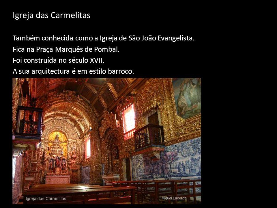 Igreja das Carmelitas Também conhecida como a Igreja de São João Evangelista. Fica na Praça Marquês de Pombal. Foi construída no século XVII. A sua ar
