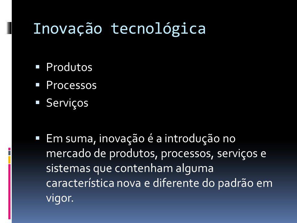 Inovação tecnológica Produtos Processos Serviços Em suma, inovação é a introdução no mercado de produtos, processos, serviços e sistemas que contenham alguma característica nova e diferente do padrão em vigor.