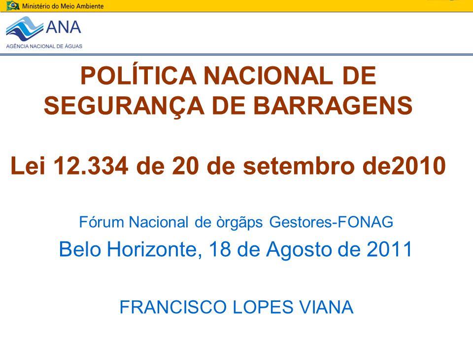 POLÍTICA NACIONAL DE SEGURANÇA DE BARRAGENS Lei 12.334 de 20 de setembro de2010 Fórum Nacional de òrgãps Gestores-FONAG Belo Horizonte, 18 de Agosto d