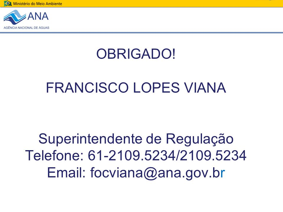 OBRIGADO! FRANCISCO LOPES VIANA Superintendente de Regulação Telefone: 61-2109.5234/2109.5234 Email: focviana@ana.gov.br