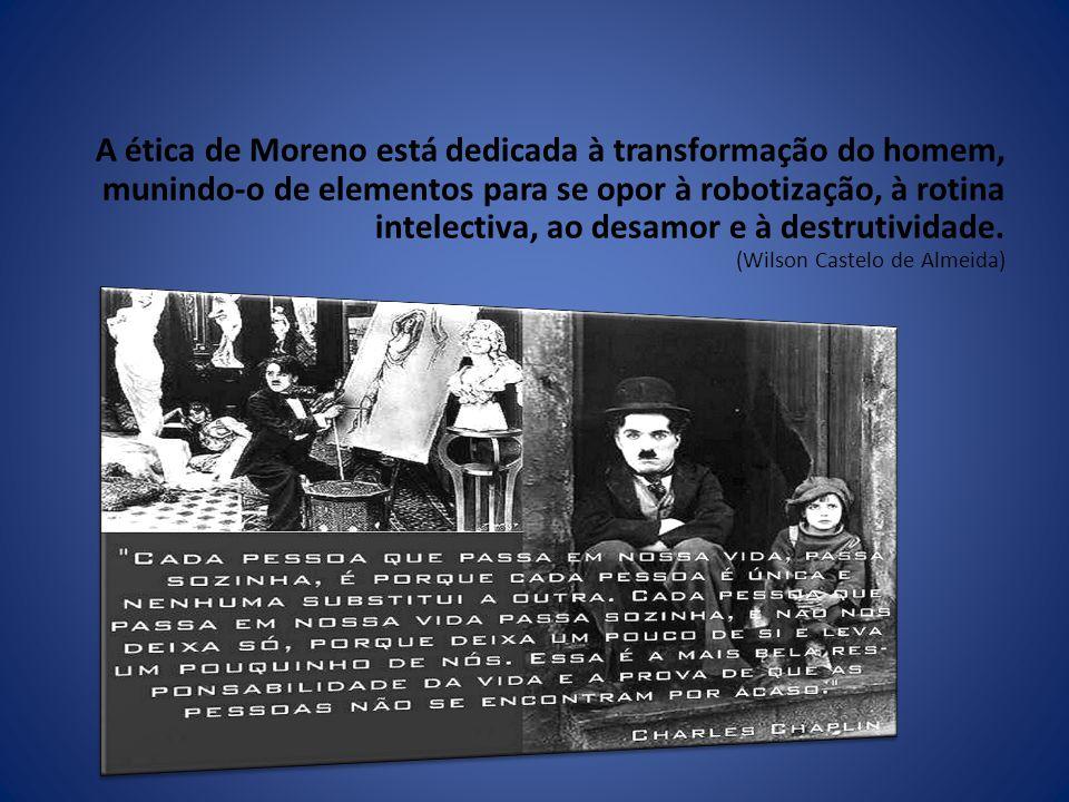 A ética de Moreno está dedicada à transformação do homem, munindo-o de elementos para se opor à robotização, à rotina intelectiva, ao desamor e à dest
