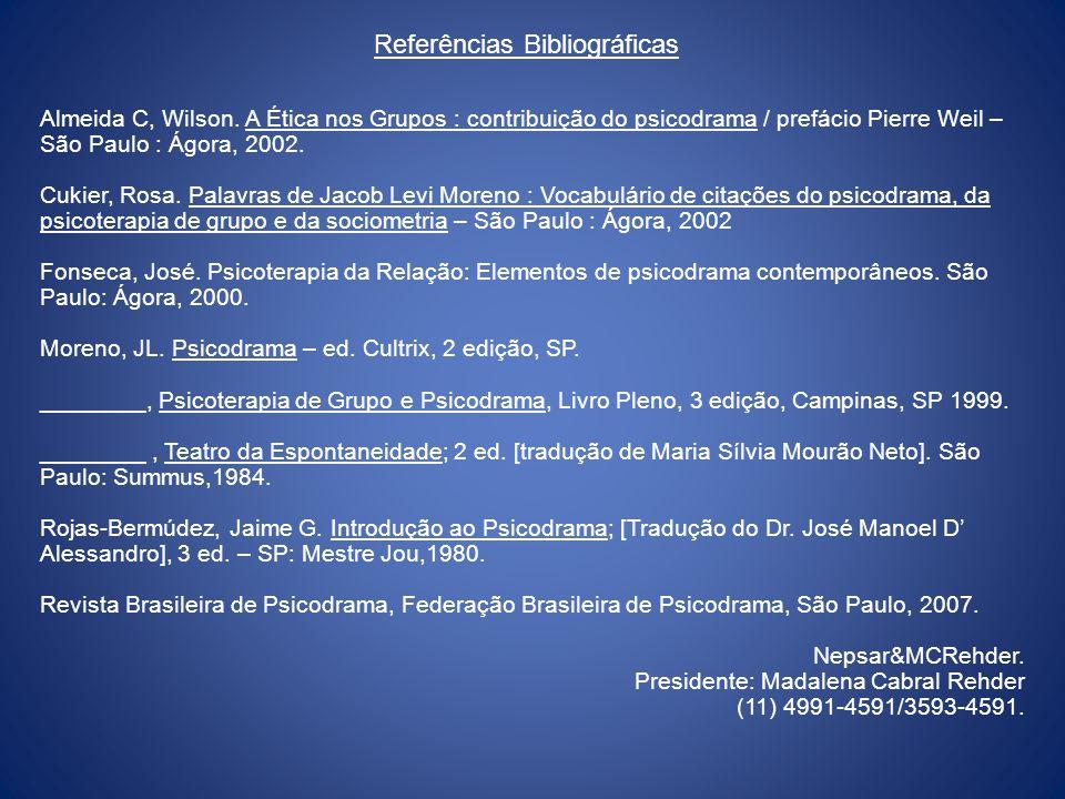 Referências Bibliográficas Almeida C, Wilson. A Ética nos Grupos : contribuição do psicodrama / prefácio Pierre Weil – São Paulo : Ágora, 2002. Cukier