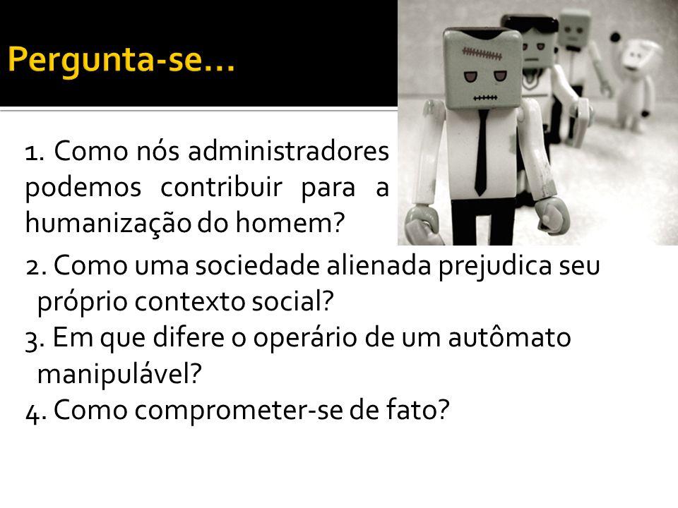 2. Como uma sociedade alienada prejudica seu próprio contexto social? 3. Em que difere o operário de um autômato manipulável? 4. Como comprometer-se d