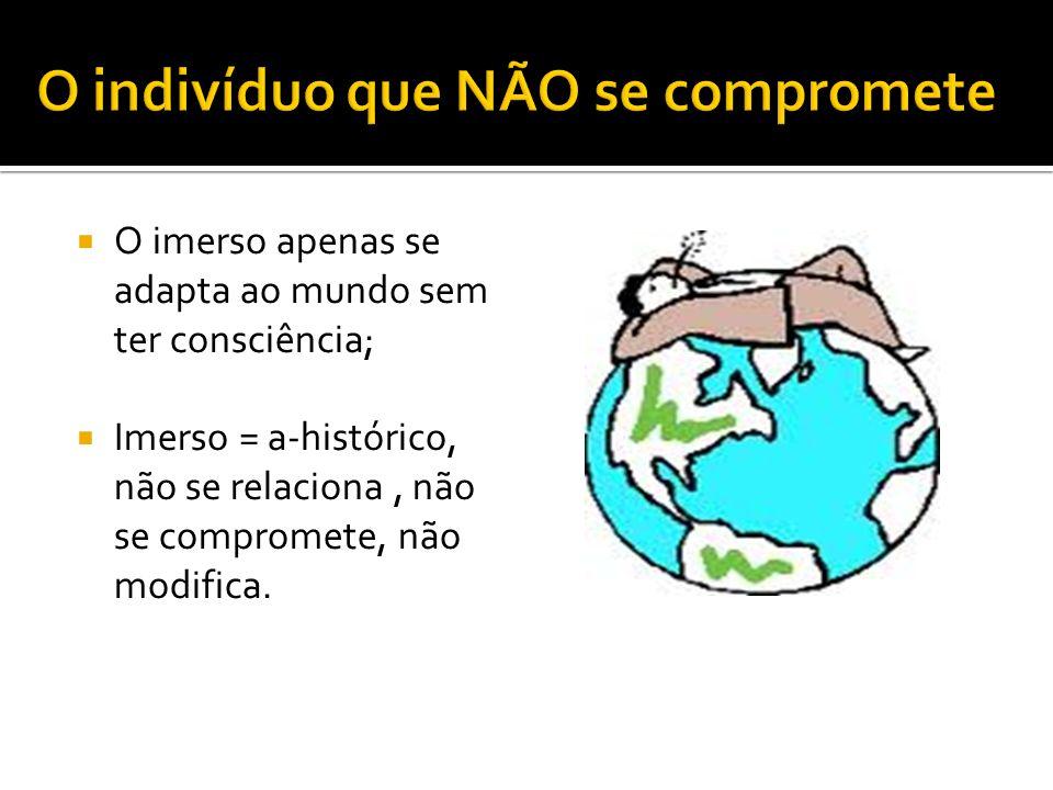 O imerso apenas se adapta ao mundo sem ter consciência; Imerso = a-histórico, não se relaciona, não se compromete, não modifica.