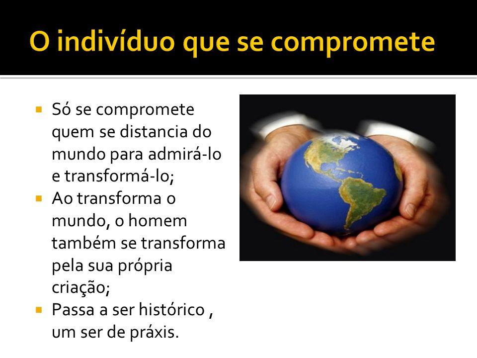 Só se compromete quem se distancia do mundo para admirá-lo e transformá-lo; Ao transforma o mundo, o homem também se transforma pela sua própria criaç