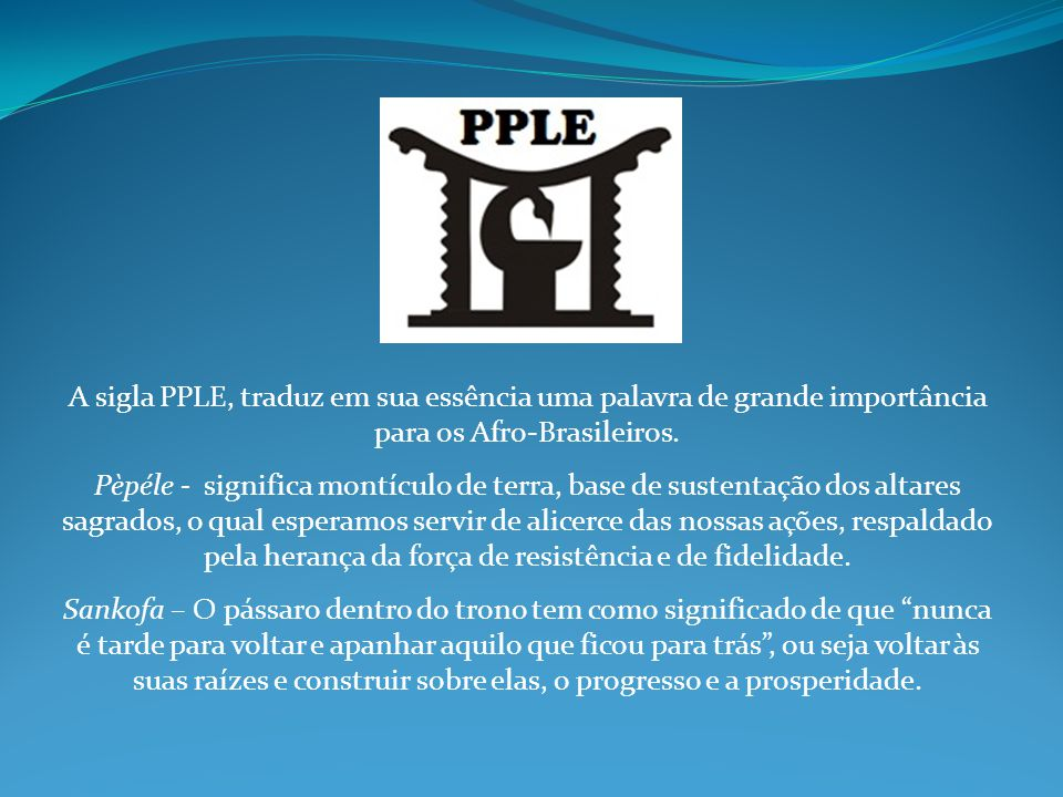 A sigla PPLE, traduz em sua essência uma palavra de grande importância para os Afro-Brasileiros. Pèpéle - significa montículo de terra, base de susten