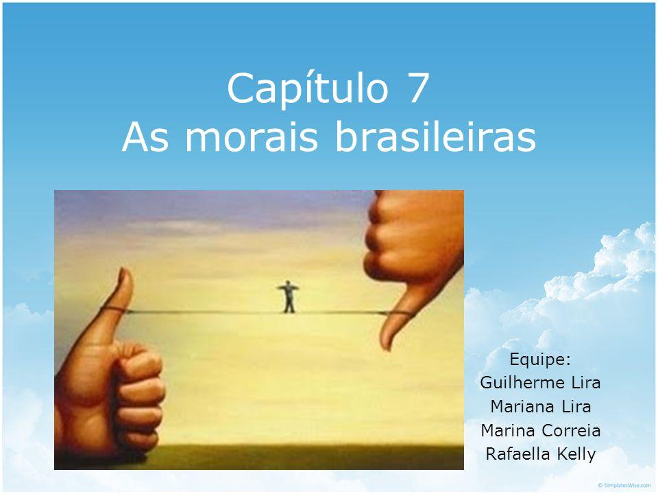 Capítulo 7 As morais brasileiras Equipe: Guilherme Lira Mariana Lira Marina Correia Rafaella Kelly