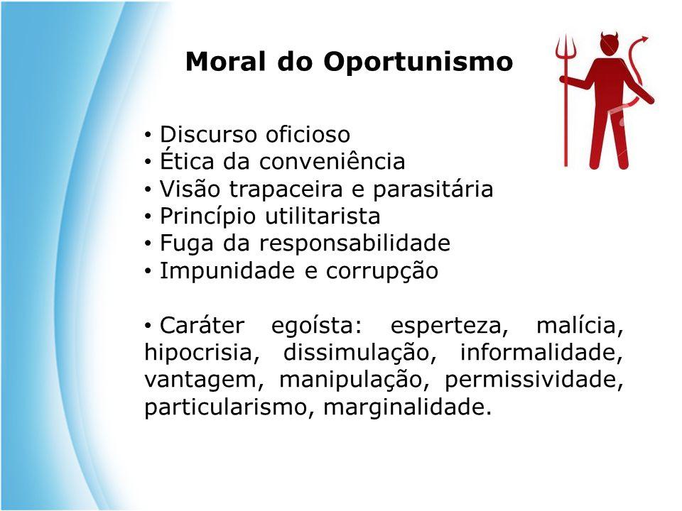 Moral do Oportunismo Discurso oficioso Ética da conveniência Visão trapaceira e parasitária Princípio utilitarista Fuga da responsabilidade Impunidade