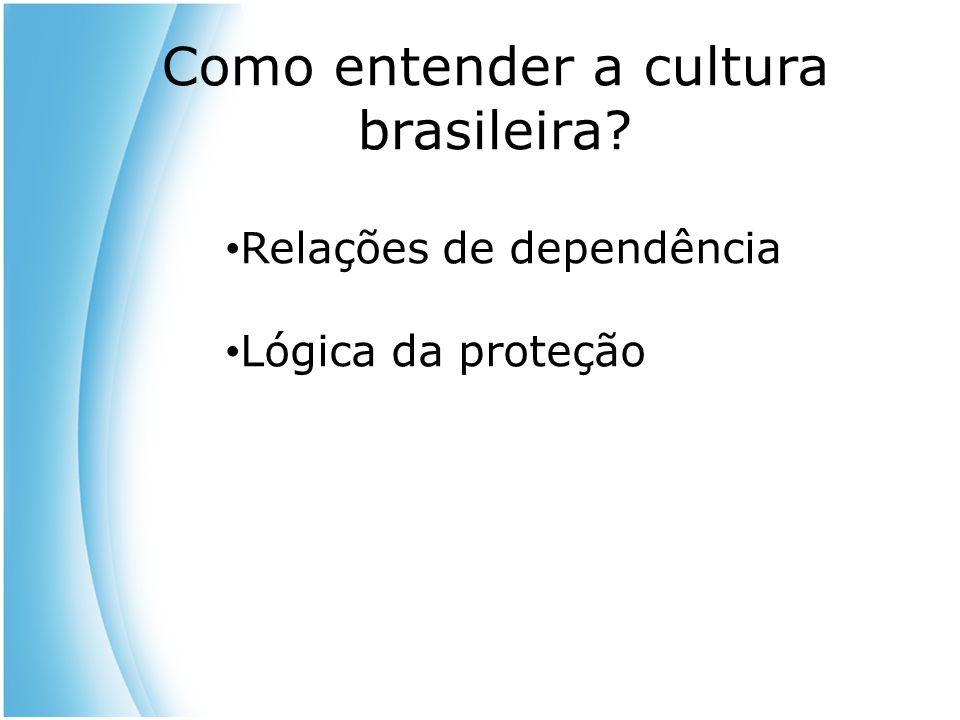 Como entender a cultura brasileira? Relações de dependência Lógica da proteção