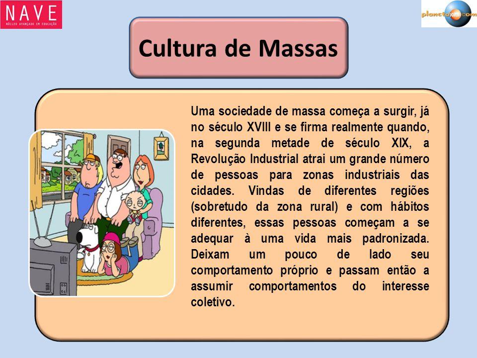 Cultura de Massas Uma sociedade de massa começa a surgir, já no século XVIII e se firma realmente quando, na segunda metade de século XIX, a Revolução