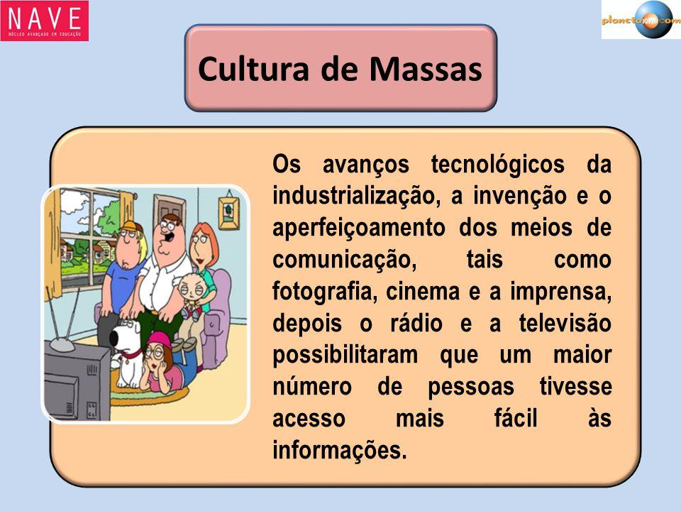Cultura de Massas Os avanços tecnológicos da industrialização, a invenção e o aperfeiçoamento dos meios de comunicação, tais como fotografia, cinema e