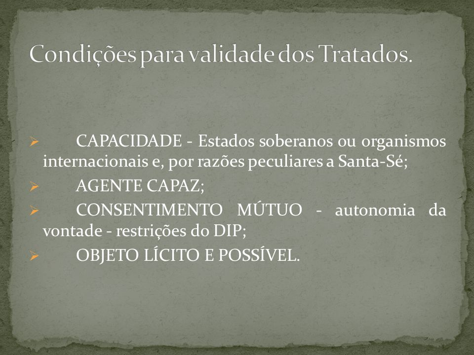 CAPACIDADE - Estados soberanos ou organismos internacionais e, por razões peculiares a Santa-Sé; AGENTE CAPAZ; CONSENTIMENTO MÚTUO - autonomia da vont