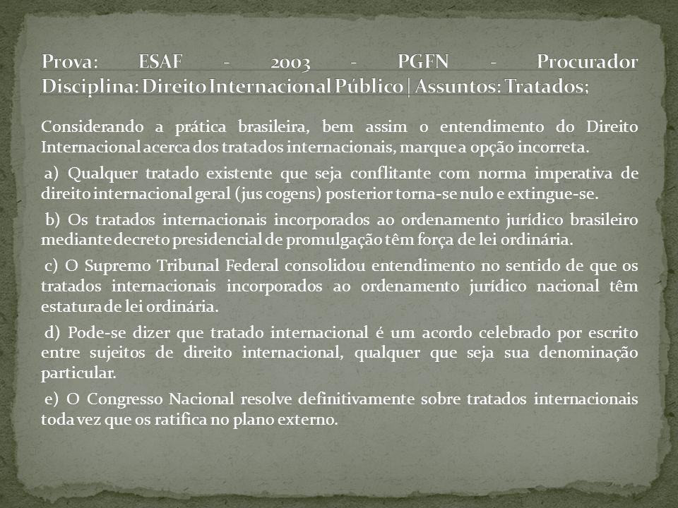 Considerando a prática brasileira, bem assim o entendimento do Direito Internacional acerca dos tratados internacionais, marque a opção incorreta. a)