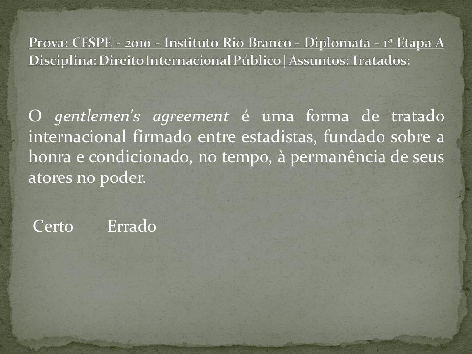 O gentlemen's agreement é uma forma de tratado internacional firmado entre estadistas, fundado sobre a honra e condicionado, no tempo, à permanência d