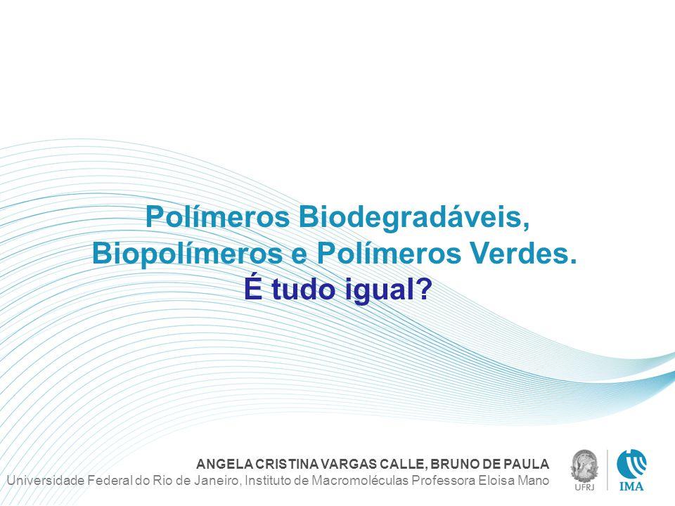 Polímeros Biodegradáveis, Biopolímeros e Polímeros Verdes. É tudo igual? ANGELA CRISTINA VARGAS CALLE, BRUNO DE PAULA Universidade Federal do Rio de J