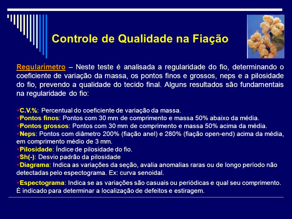 Regularímetro Regularímetro – Neste teste é analisada a regularidade do fio, determinando o coeficiente de variação da massa, os pontos finos e grossos, neps e a pilosidade do fio, prevendo a qualidade do tecido final.