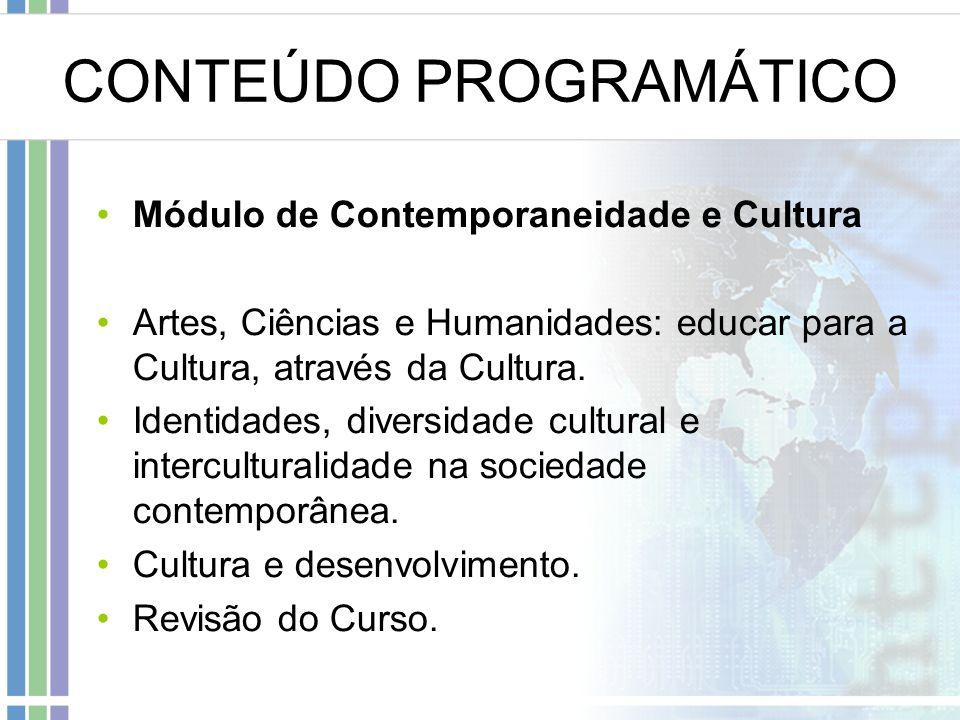CONTEÚDO PROGRAMÁTICO Módulo de Contemporaneidade e Cultura Artes, Ciências e Humanidades: educar para a Cultura, através da Cultura.