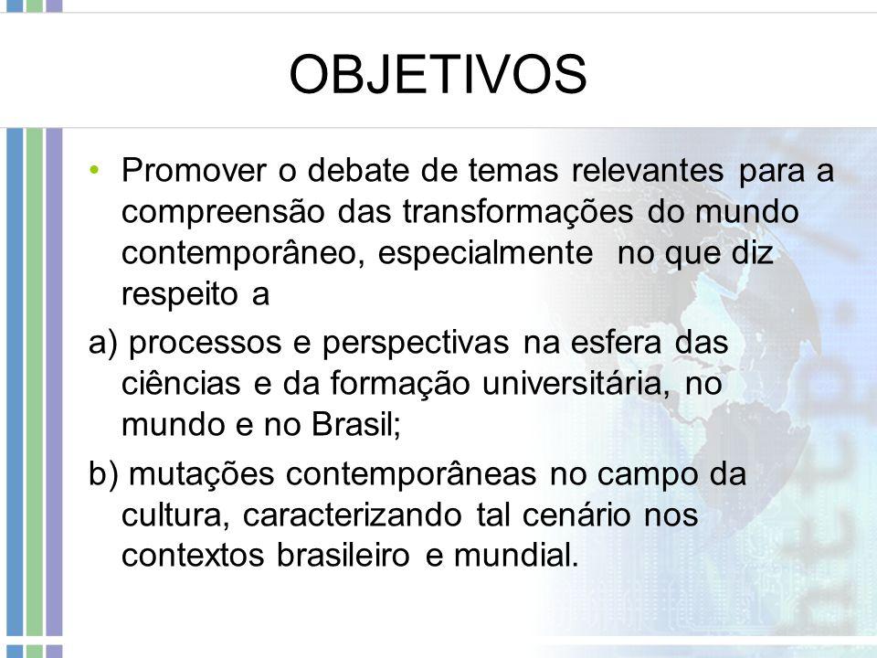 OBJETIVOS Promover o debate de temas relevantes para a compreensão das transformações do mundo contemporâneo, especialmente no que diz respeito a a) processos e perspectivas na esfera das ciências e da formação universitária, no mundo e no Brasil; b) mutações contemporâneas no campo da cultura, caracterizando tal cenário nos contextos brasileiro e mundial.