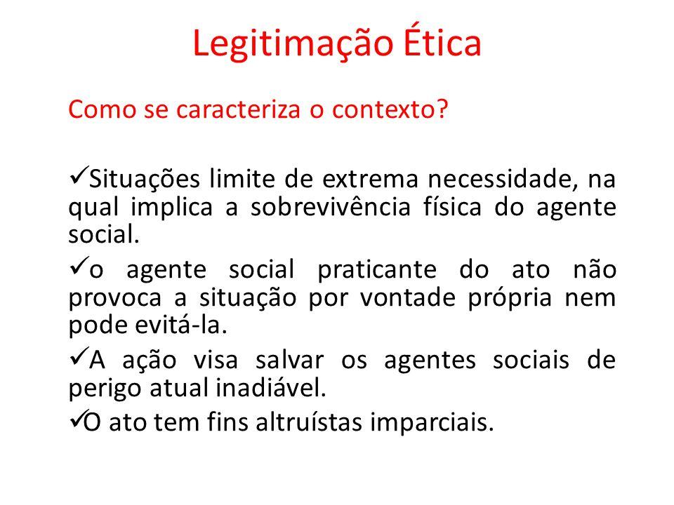 Legitimação Ética Como se caracteriza o contexto? Situações limite de extrema necessidade, na qual implica a sobrevivência física do agente social. o