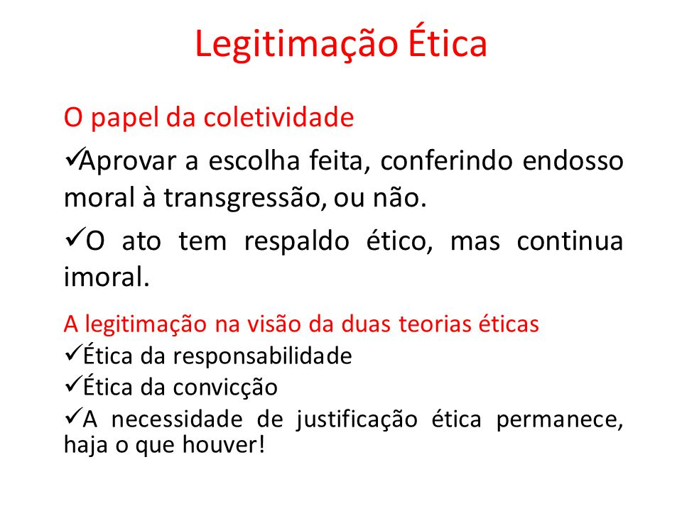 Legitimação Ética O papel da coletividade Aprovar a escolha feita, conferindo endosso moral à transgressão, ou não. O ato tem respaldo ético, mas cont