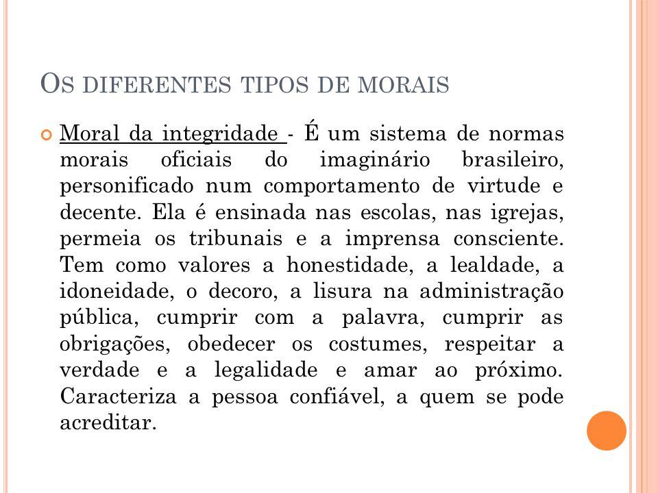 O S DIFERENTES TIPOS DE MORAIS Moral da integridade - É um sistema de normas morais oficiais do imaginário brasileiro, personificado num comportamento
