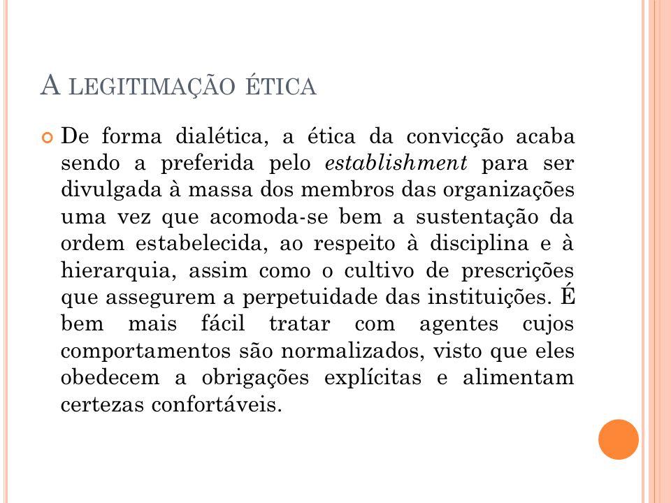 A LEGITIMAÇÃO ÉTICA De forma dialética, a ética da convicção acaba sendo a preferida pelo establishment para ser divulgada à massa dos membros das org